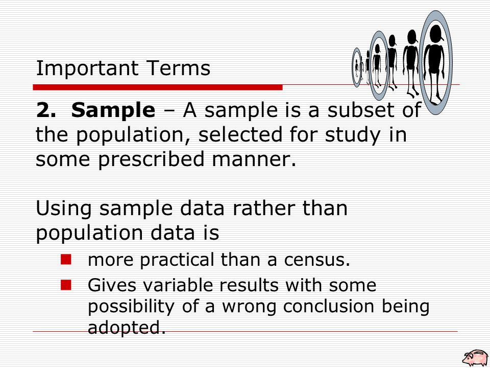 2. Sample – A sample is a subset of the population, selected for study in some prescribed manner.