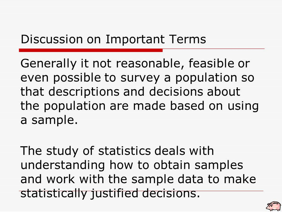 Discussion on Important Terms Generally it not reasonable, feasible or even possible to survey a population so that descriptions and decisions about the population are made based on using a sample.