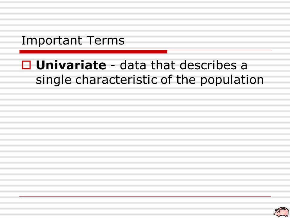  Univariate - data that describes a single characteristic of the population Important Terms