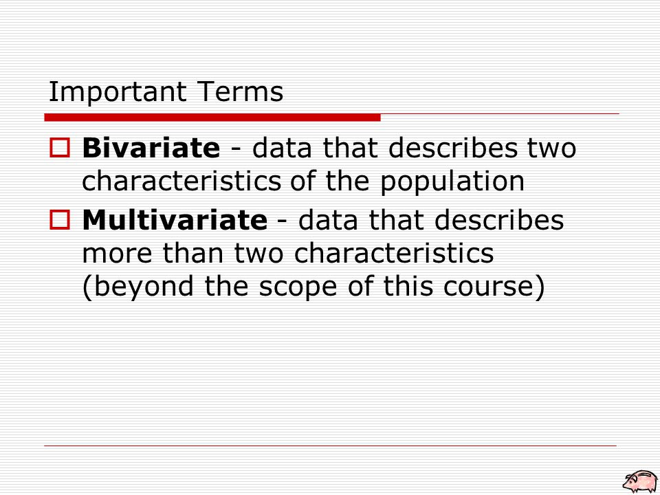  Bivariate - data that describes two characteristics of the population  Multivariate - data that describes more than two characteristics (beyond the scope of this course) Important Terms