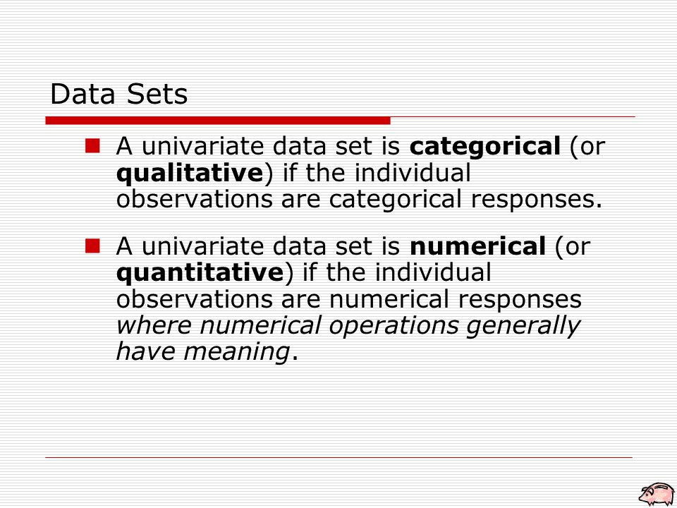 Data Sets A univariate data set is categorical (or qualitative) if the individual observations are categorical responses.