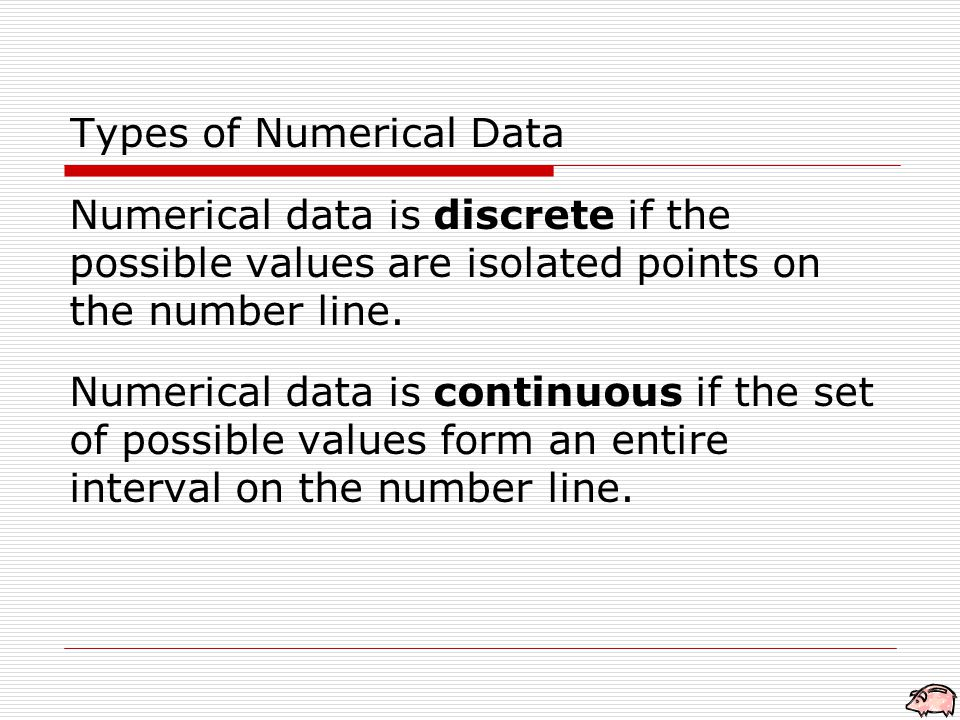 Types of Numerical Data Numerical data is discrete if the possible values are isolated points on the number line.