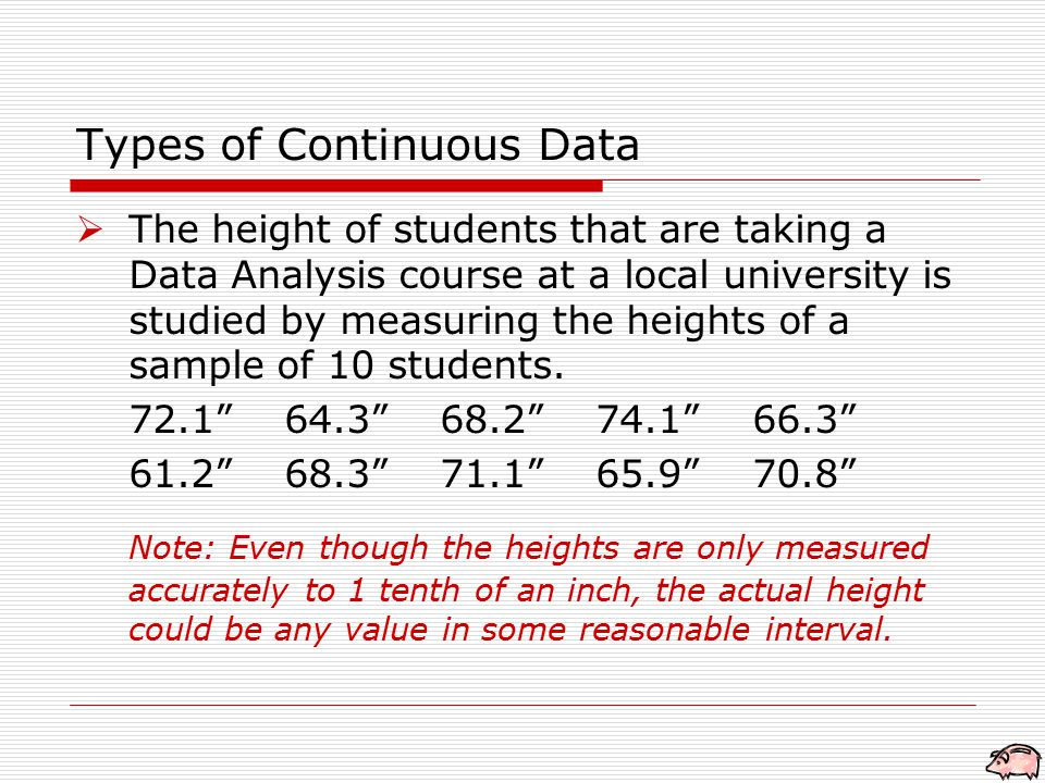 Types of Continuous Data  The height of students that are taking a Data Analysis course at a local university is studied by measuring the heights of a sample of 10 students.