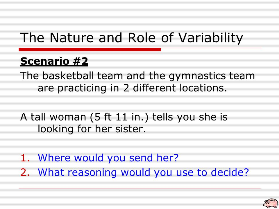 The Nature and Role of Variability Scenario #2 The basketball team and the gymnastics team are practicing in 2 different locations.