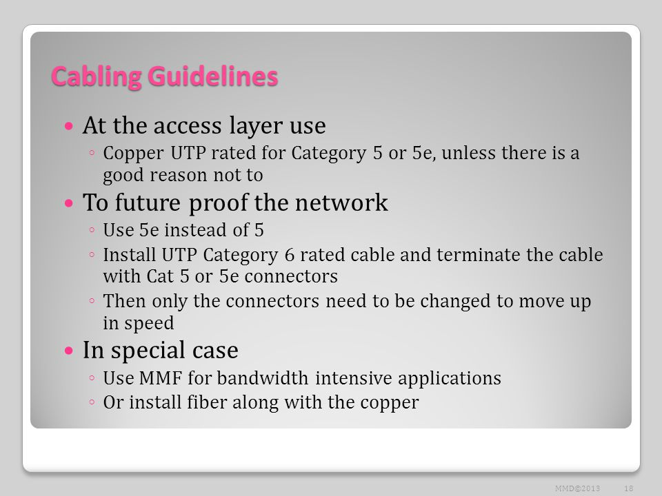 Cabling Guidelines At the access layer use ◦ Copper UTP rated for Category 5 or 5e, unless there is a good reason not to To future proof the network ◦ Use 5e instead of 5 ◦ Install UTP Category 6 rated cable and terminate the cable with Cat 5 or 5e connectors ◦ Then only the connectors need to be changed to move up in speed In special case ◦ Use MMF for bandwidth intensive applications ◦ Or install fiber along with the copper 18MMD©2013