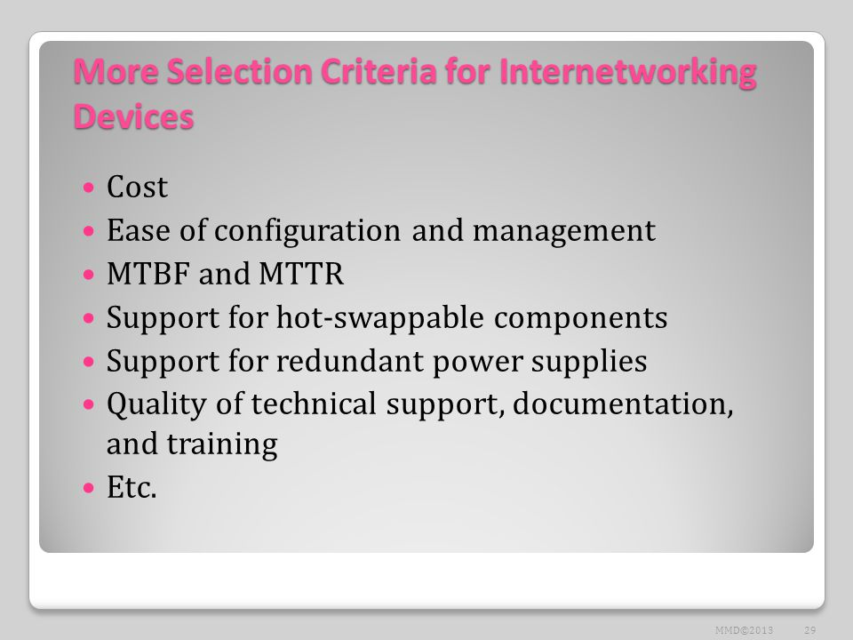 More Selection Criteria for Internetworking Devices Cost Ease of configuration and management MTBF and MTTR Support for hot-swappable components Support for redundant power supplies Quality of technical support, documentation, and training Etc.