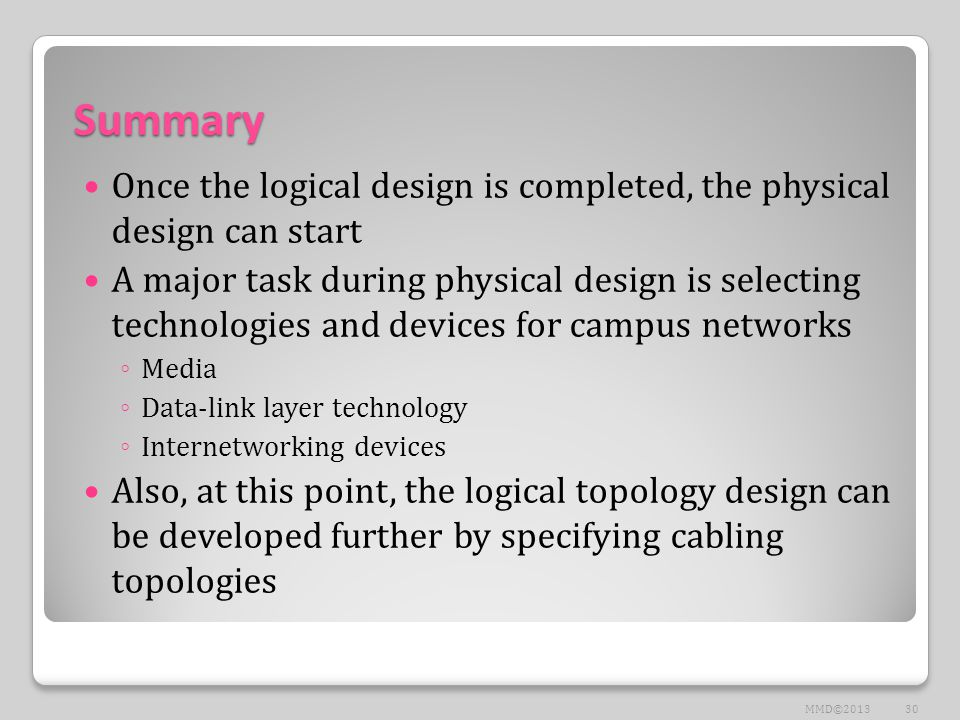 Summary Once the logical design is completed, the physical design can start A major task during physical design is selecting technologies and devices for campus networks ◦ Media ◦ Data-link layer technology ◦ Internetworking devices Also, at this point, the logical topology design can be developed further by specifying cabling topologies 30MMD©2013