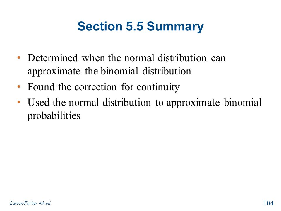 Section 5.5 Summary Determined when the normal distribution can approximate the binomial distribution Found the correction for continuity Used the nor
