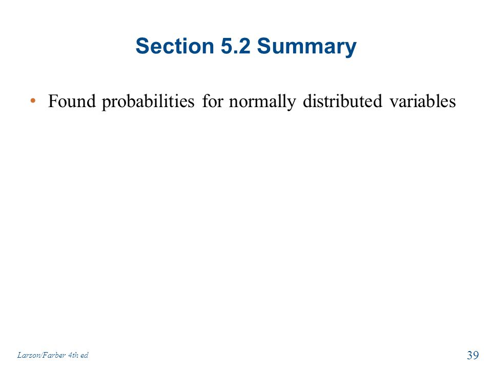 Section 5.2 Summary Found probabilities for normally distributed variables 39 Larson/Farber 4th ed
