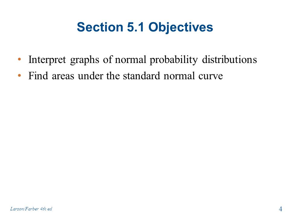 Section 5.1 Objectives Interpret graphs of normal probability distributions Find areas under the standard normal curve 4 Larson/Farber 4th ed