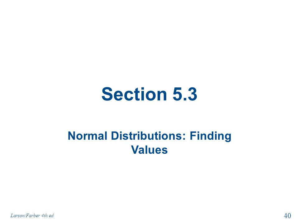 Section 5.3 Normal Distributions: Finding Values 40 Larson/Farber 4th ed