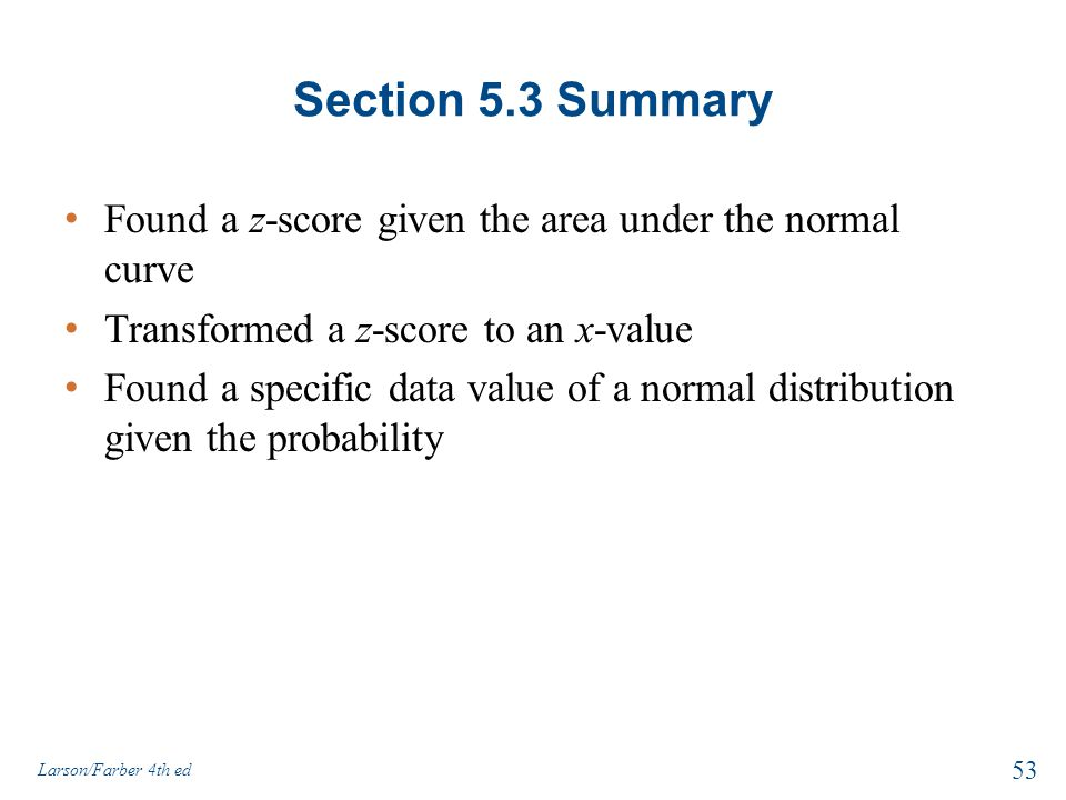 Section 5.3 Summary Found a z-score given the area under the normal curve Transformed a z-score to an x-value Found a specific data value of a normal