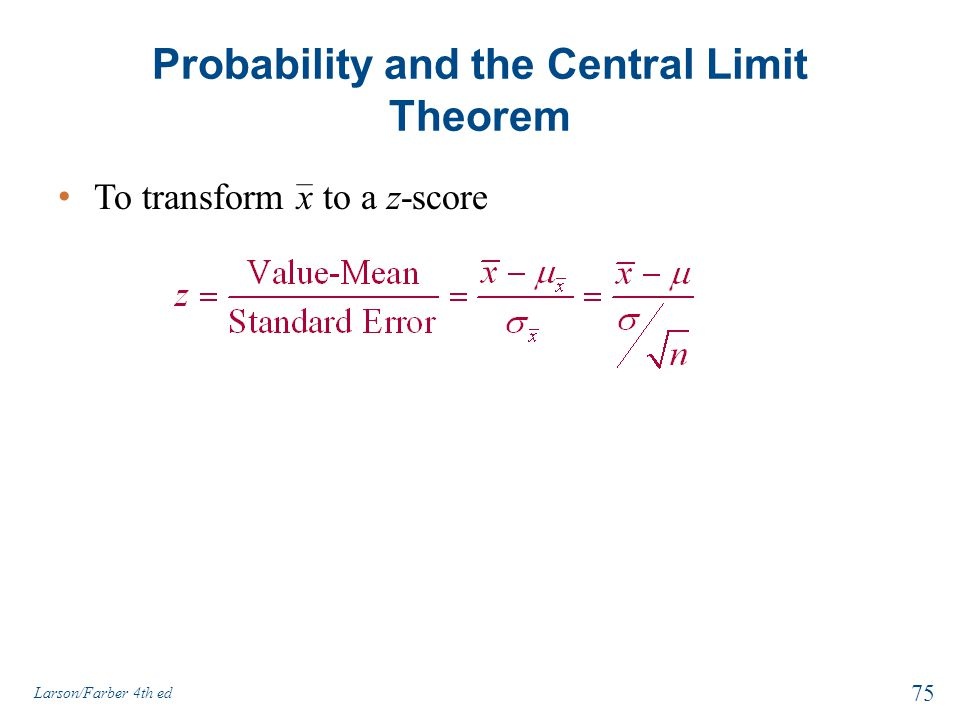 Probability and the Central Limit Theorem To transform x to a z-score 75 Larson/Farber 4th ed
