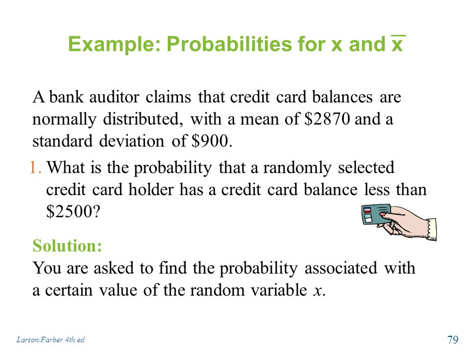 Example: Probabilities for x and x A bank auditor claims that credit card balances are normally distributed, with a mean of $2870 and a standard devia