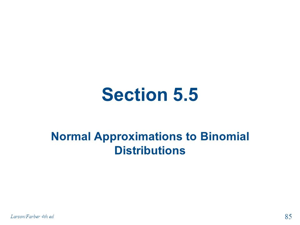 Section 5.5 Normal Approximations to Binomial Distributions 85 Larson/Farber 4th ed