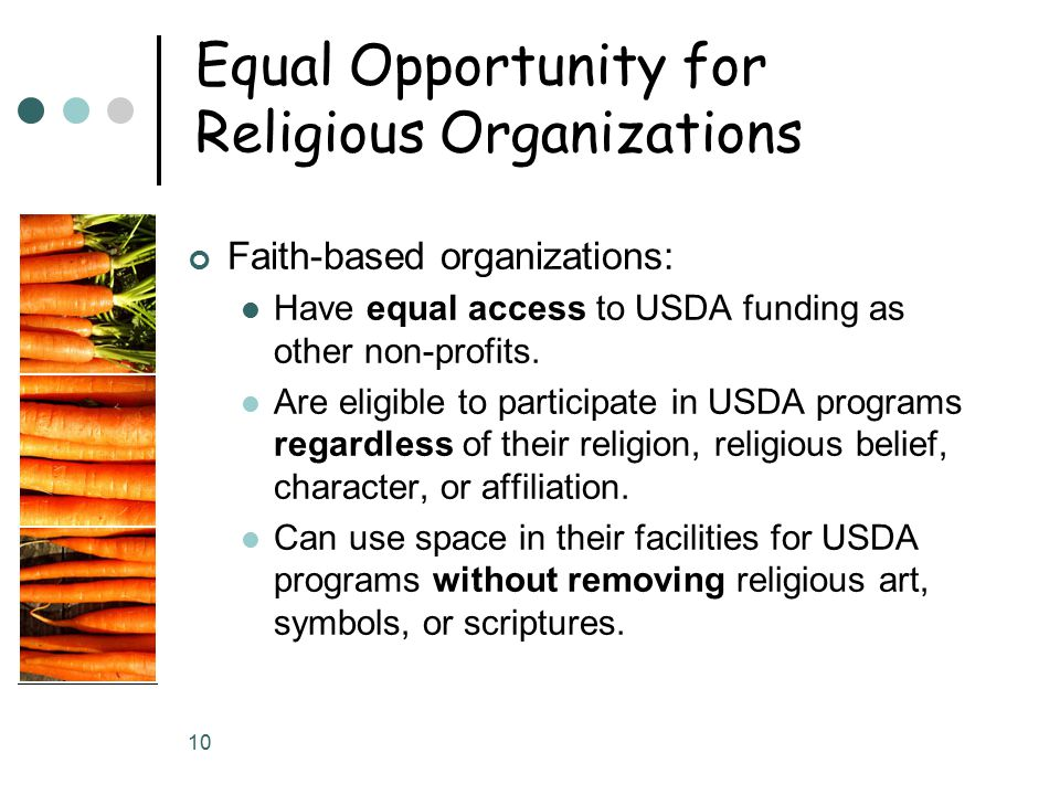 10 Equal Opportunity for Religious Organizations Faith-based organizations: Have equal access to USDA funding as other non-profits.