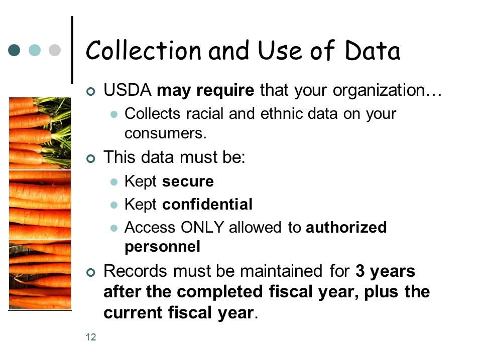 12 Collection and Use of Data USDA may require that your organization… Collects racial and ethnic data on your consumers.