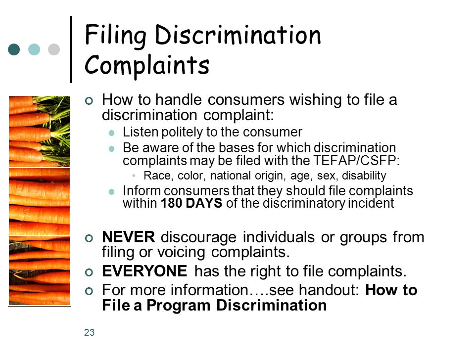 23 Filing Discrimination Complaints How to handle consumers wishing to file a discrimination complaint: Listen politely to the consumer Be aware of the bases for which discrimination complaints may be filed with the TEFAP/CSFP: Race, color, national origin, age, sex, disability Inform consumers that they should file complaints within 180 DAYS of the discriminatory incident NEVER discourage individuals or groups from filing or voicing complaints.