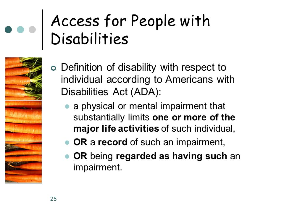 25 Access for People with Disabilities Definition of disability with respect to individual according to Americans with Disabilities Act (ADA): a physi