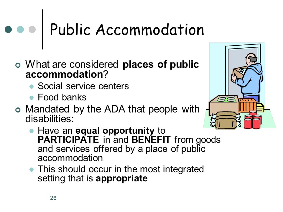 26 Public Accommodation What are considered places of public accommodation? Social service centers Food banks Mandated by the ADA that people with dis