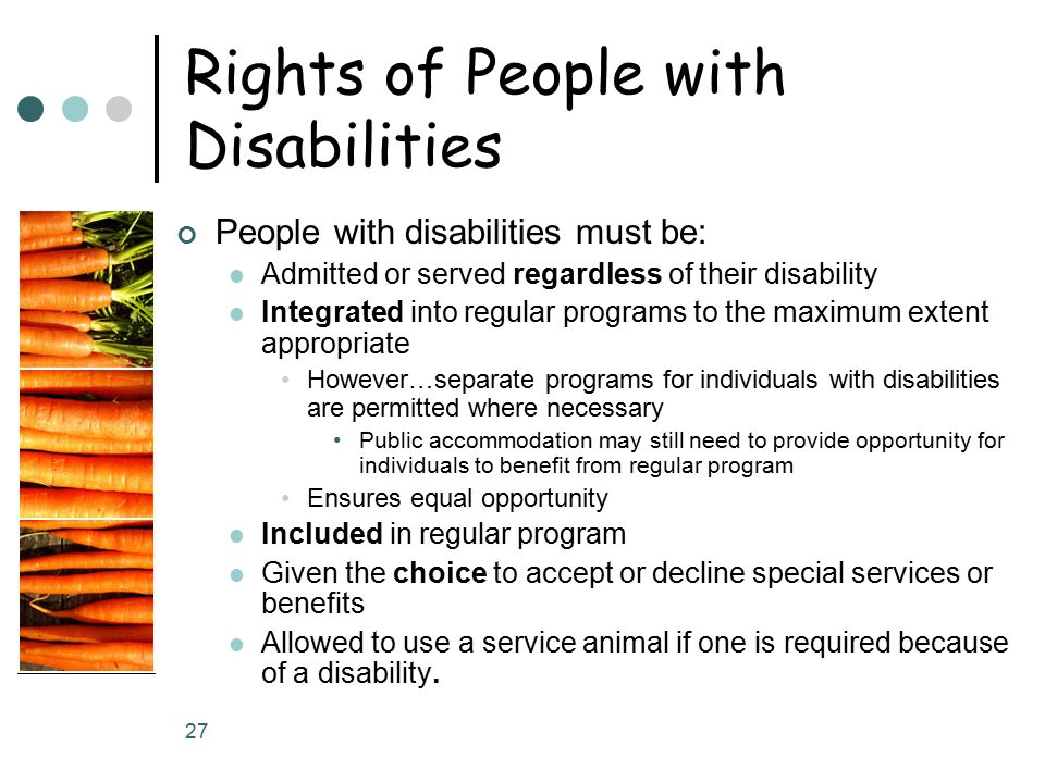 27 Rights of People with Disabilities People with disabilities must be: Admitted or served regardless of their disability Integrated into regular programs to the maximum extent appropriate However…separate programs for individuals with disabilities are permitted where necessary Public accommodation may still need to provide opportunity for individuals to benefit from regular program Ensures equal opportunity Included in regular program Given the choice to accept or decline special services or benefits Allowed to use a service animal if one is required because of a disability.