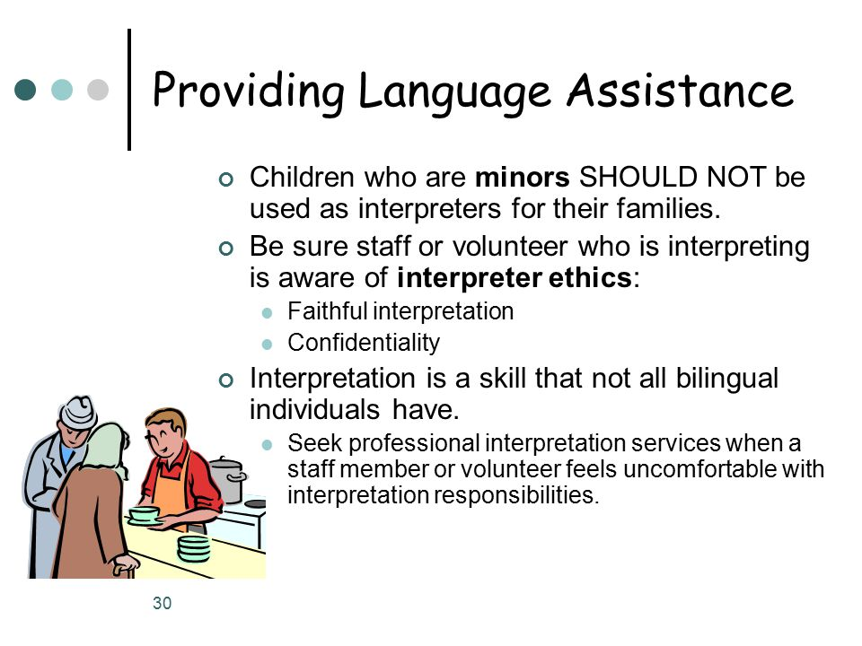 30 Providing Language Assistance Children who are minors SHOULD NOT be used as interpreters for their families.