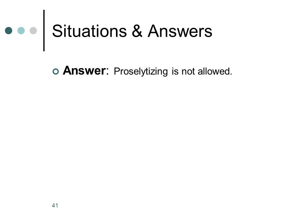 Situations & Answers Answer: Proselytizing is not allowed. 41