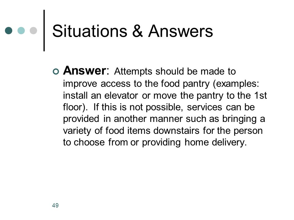 Situations & Answers Answer: Attempts should be made to improve access to the food pantry (examples: install an elevator or move the pantry to the 1st floor).