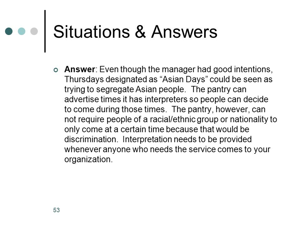 Situations & Answers Answer: Even though the manager had good intentions, Thursdays designated as Asian Days could be seen as trying to segregate Asian people.