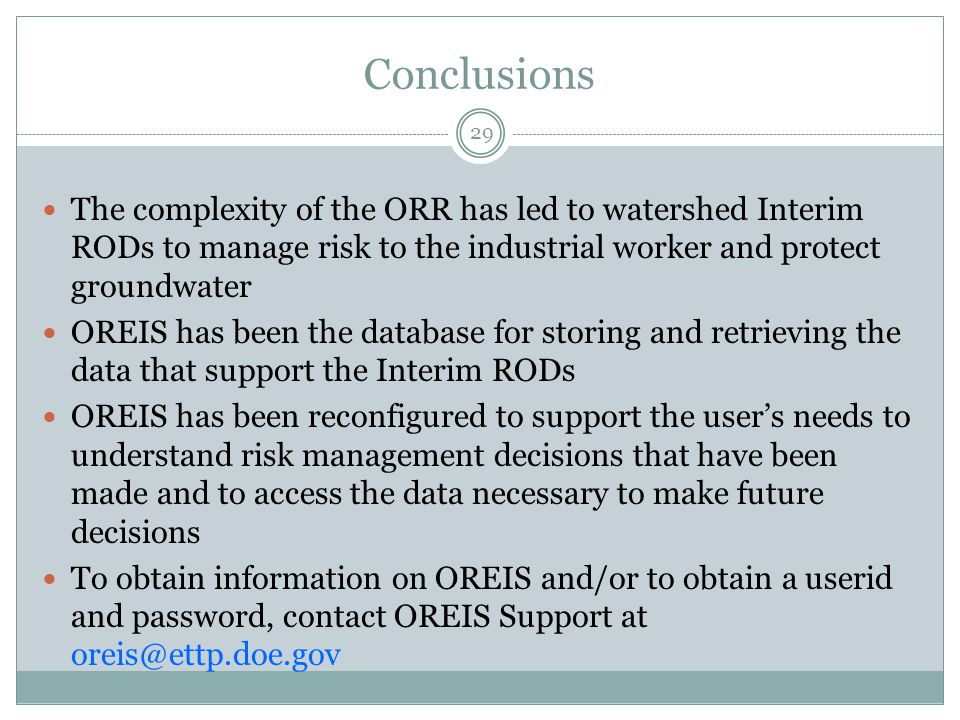 Conclusions The complexity of the ORR has led to watershed Interim RODs to manage risk to the industrial worker and protect groundwater OREIS has been the database for storing and retrieving the data that support the Interim RODs OREIS has been reconfigured to support the user's needs to understand risk management decisions that have been made and to access the data necessary to make future decisions To obtain information on OREIS and/or to obtain a userid and password, contact OREIS Support at oreis@ettp.doe.gov 29
