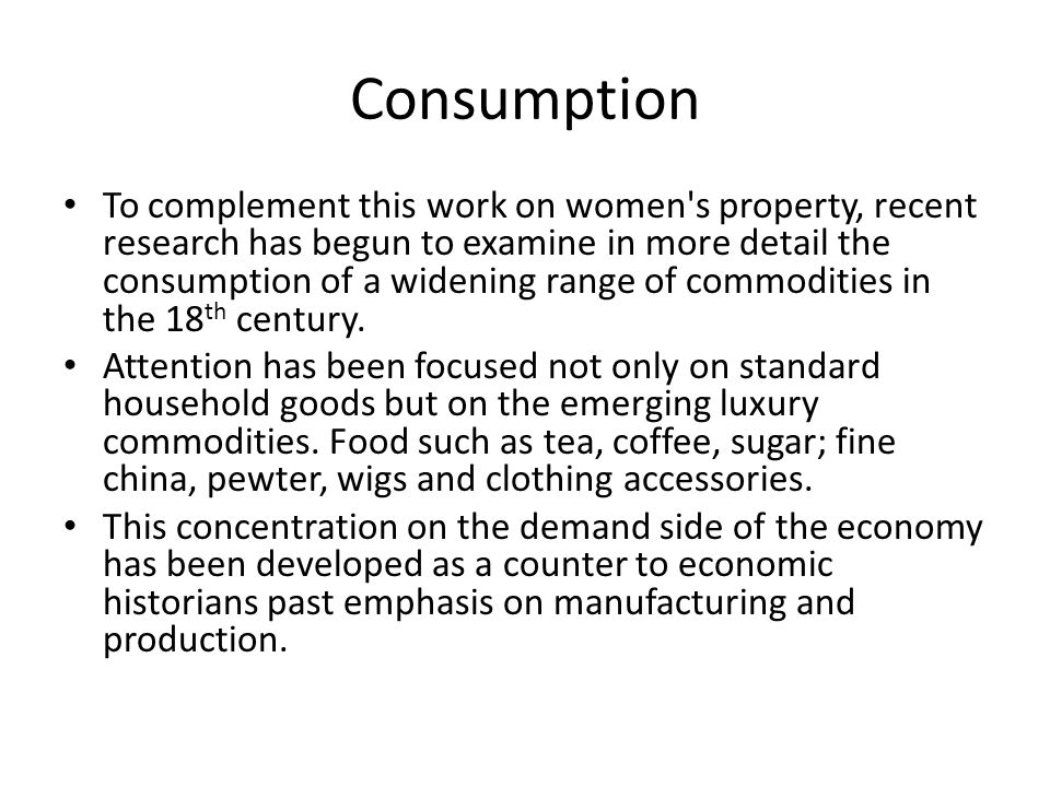 Consumption To complement this work on women's property, recent research has begun to examine in more detail the consumption of a widening range of co