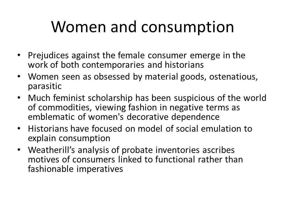 Women and consumption Prejudices against the female consumer emerge in the work of both contemporaries and historians Women seen as obsessed by materi