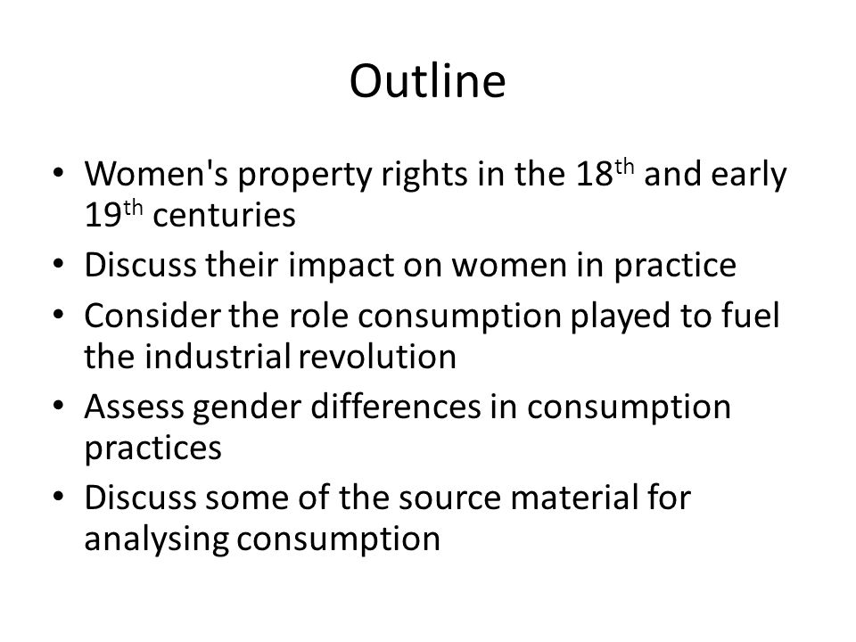 Outline Women s property rights in the 18 th and early 19 th centuries Discuss their impact on women in practice Consider the role consumption played to fuel the industrial revolution Assess gender differences in consumption practices Discuss some of the source material for analysing consumption
