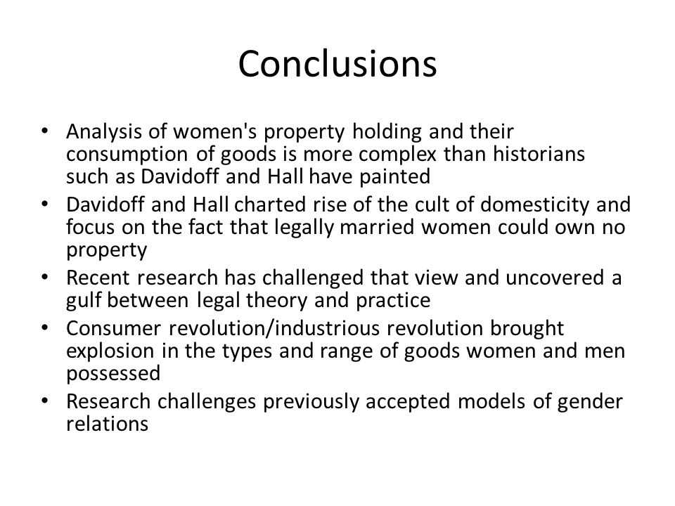 Conclusions Analysis of women s property holding and their consumption of goods is more complex than historians such as Davidoff and Hall have painted Davidoff and Hall charted rise of the cult of domesticity and focus on the fact that legally married women could own no property Recent research has challenged that view and uncovered a gulf between legal theory and practice Consumer revolution/industrious revolution brought explosion in the types and range of goods women and men possessed Research challenges previously accepted models of gender relations