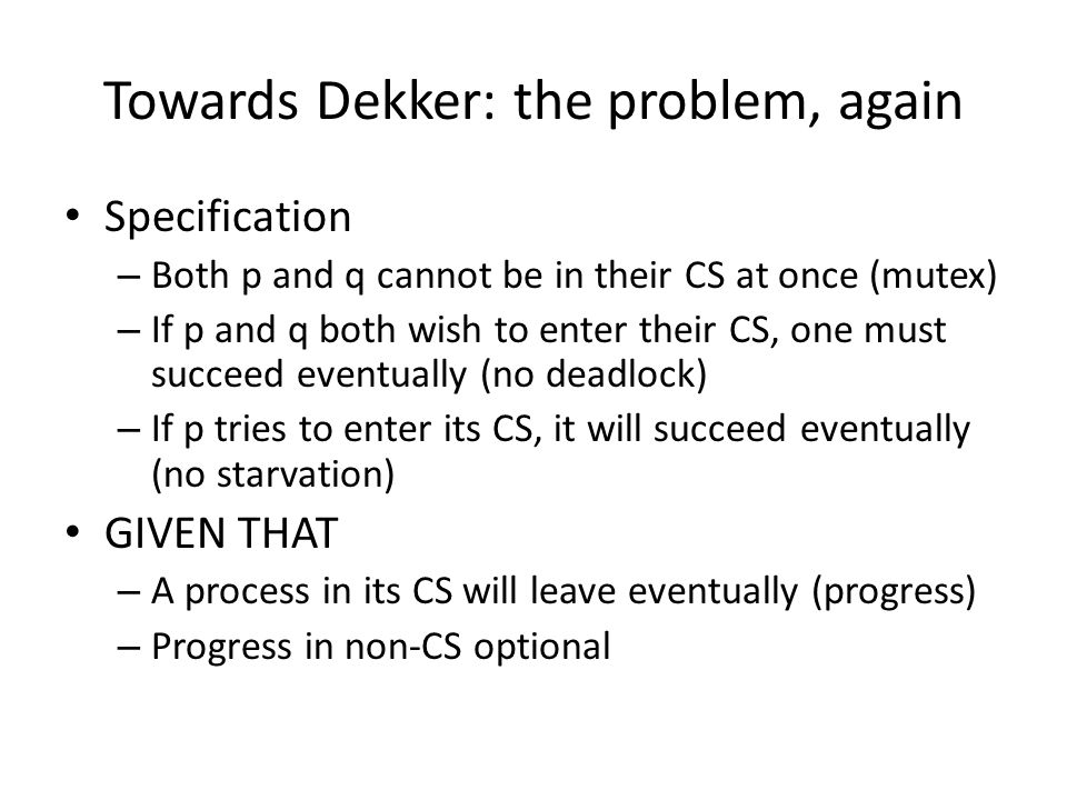 Towards Dekker: the problem, again Specification – Both p and q cannot be in their CS at once (mutex) – If p and q both wish to enter their CS, one must succeed eventually (no deadlock) – If p tries to enter its CS, it will succeed eventually (no starvation) GIVEN THAT – A process in its CS will leave eventually (progress) – Progress in non-CS optional