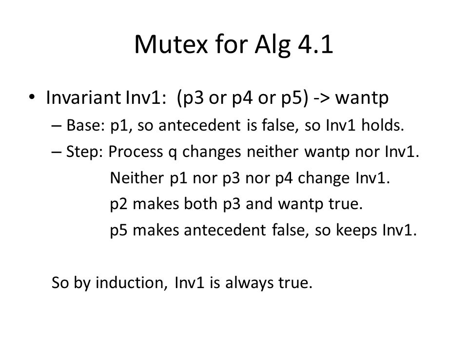 Mutex for Alg 4.1 Invariant Inv1: (p3 or p4 or p5) -> wantp – Base: p1, so antecedent is false, so Inv1 holds.