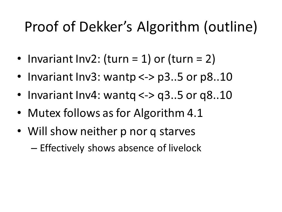 Proof of Dekker's Algorithm (outline) Invariant Inv2: (turn = 1) or (turn = 2) Invariant Inv3: wantp p3..5 or p8..10 Invariant Inv4: wantq q3..5 or q8..10 Mutex follows as for Algorithm 4.1 Will show neither p nor q starves – Effectively shows absence of livelock