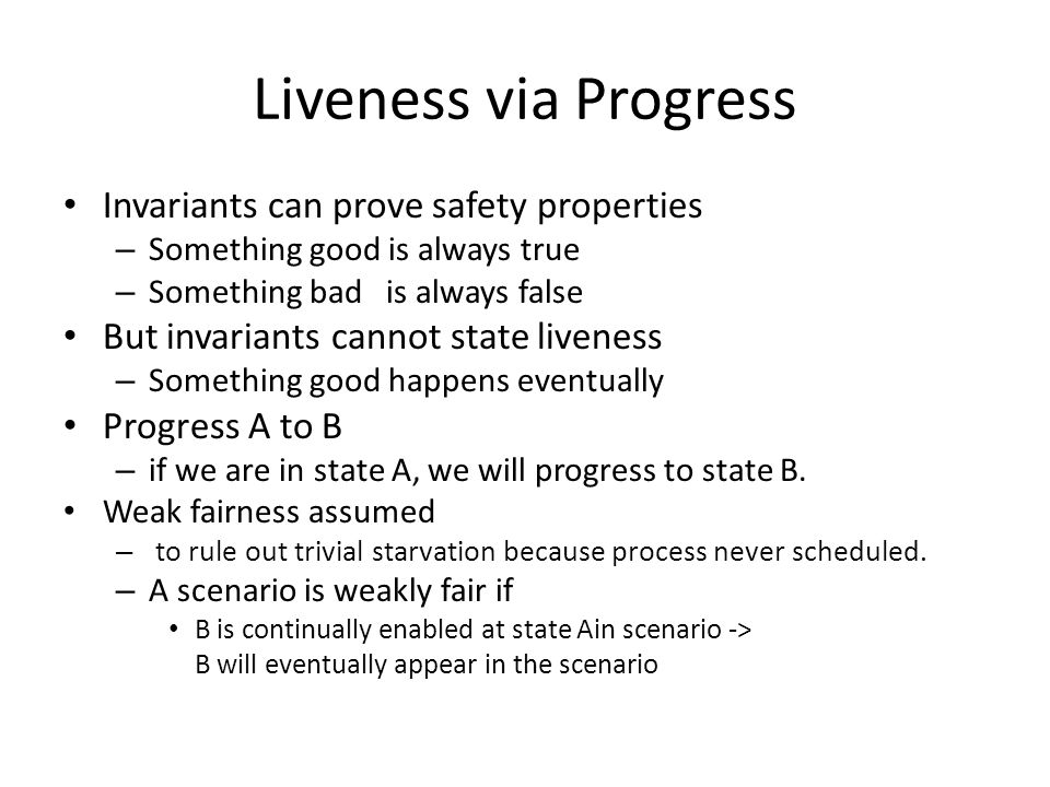 Liveness via Progress Invariants can prove safety properties – Something good is always true – Something bad is always false But invariants cannot state liveness – Something good happens eventually Progress A to B – if we are in state A, we will progress to state B.