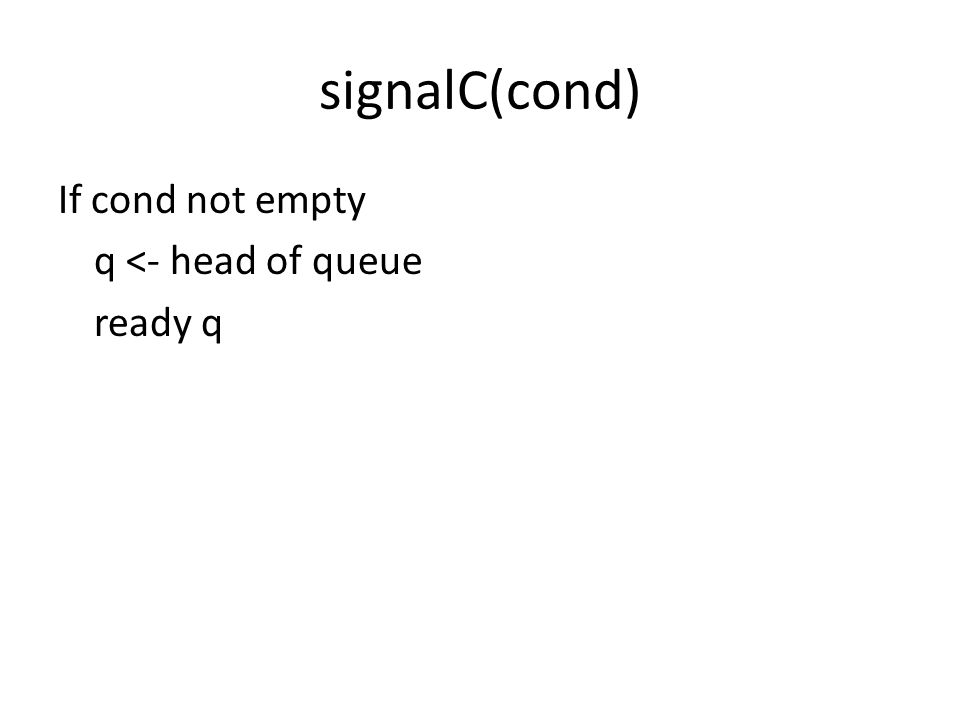 signalC(cond) If cond not empty q <- head of queue ready q