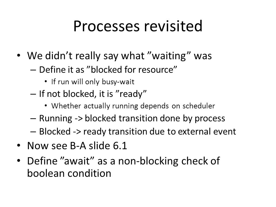Processes revisited We didn't really say what waiting was – Define it as blocked for resource If run will only busy-wait – If not blocked, it is ready Whether actually running depends on scheduler – Running -> blocked transition done by process – Blocked -> ready transition due to external event Now see B-A slide 6.1 Define await as a non-blocking check of boolean condition