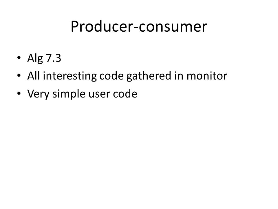 Producer-consumer Alg 7.3 All interesting code gathered in monitor Very simple user code