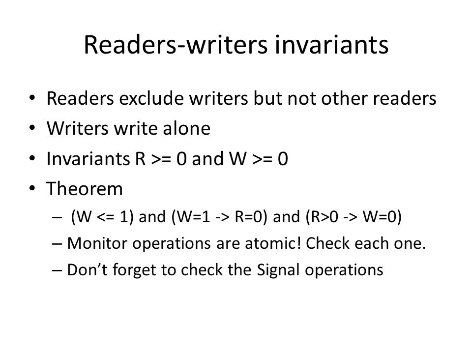 Readers-writers invariants Readers exclude writers but not other readers Writers write alone Invariants R >= 0 and W >= 0 Theorem – (W R=0) and (R>0 -> W=0) – Monitor operations are atomic.