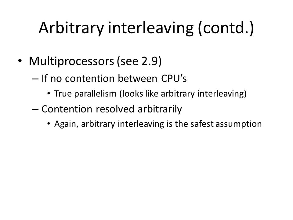 Arbitrary interleaving (contd.) Multiprocessors (see 2.9) – If no contention between CPU's True parallelism (looks like arbitrary interleaving) – Contention resolved arbitrarily Again, arbitrary interleaving is the safest assumption