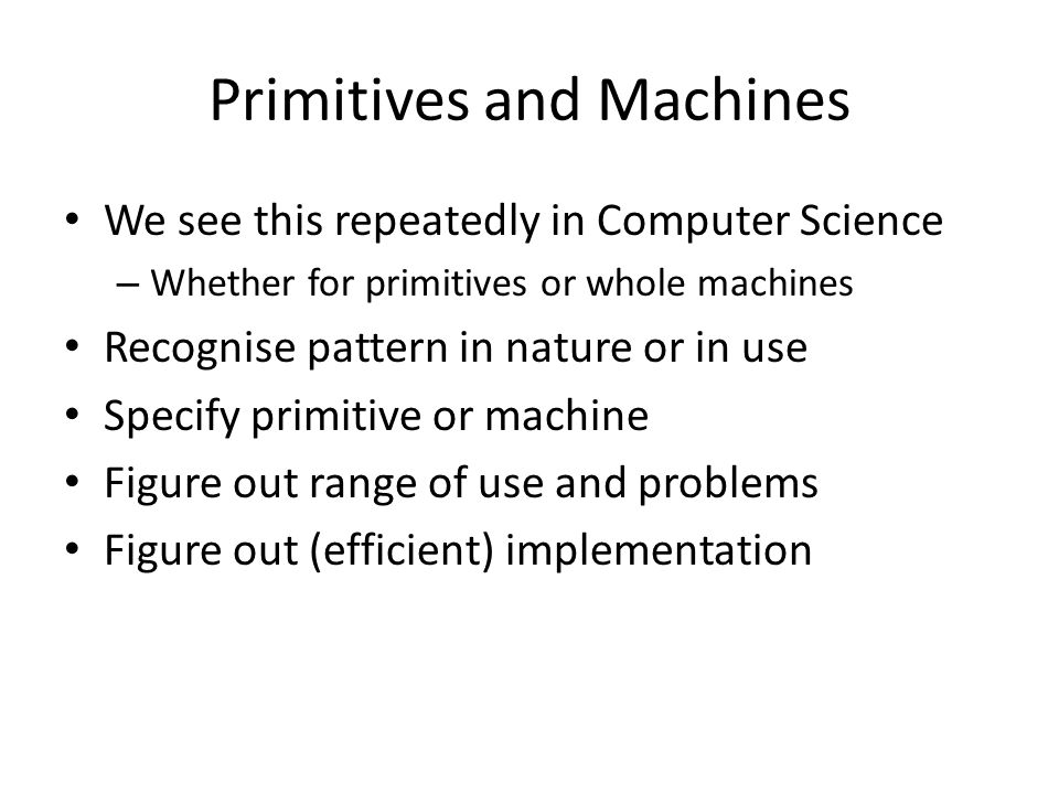 Primitives and Machines We see this repeatedly in Computer Science – Whether for primitives or whole machines Recognise pattern in nature or in use Specify primitive or machine Figure out range of use and problems Figure out (efficient) implementation