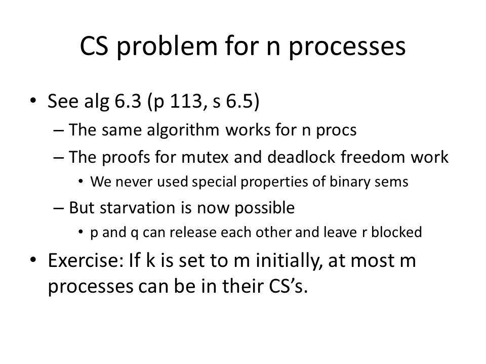 CS problem for n processes See alg 6.3 (p 113, s 6.5) – The same algorithm works for n procs – The proofs for mutex and deadlock freedom work We never used special properties of binary sems – But starvation is now possible p and q can release each other and leave r blocked Exercise: If k is set to m initially, at most m processes can be in their CS's.