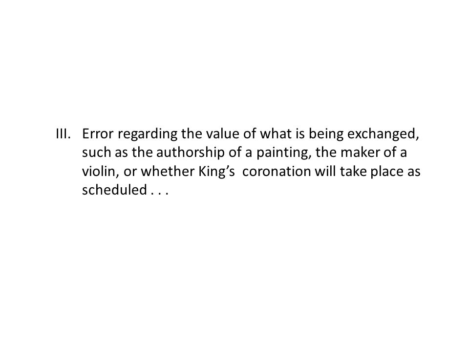 III.Error regarding the value of what is being exchanged, such as the authorship of a painting, the maker of a violin, or whether King's coronation will take place as scheduled...