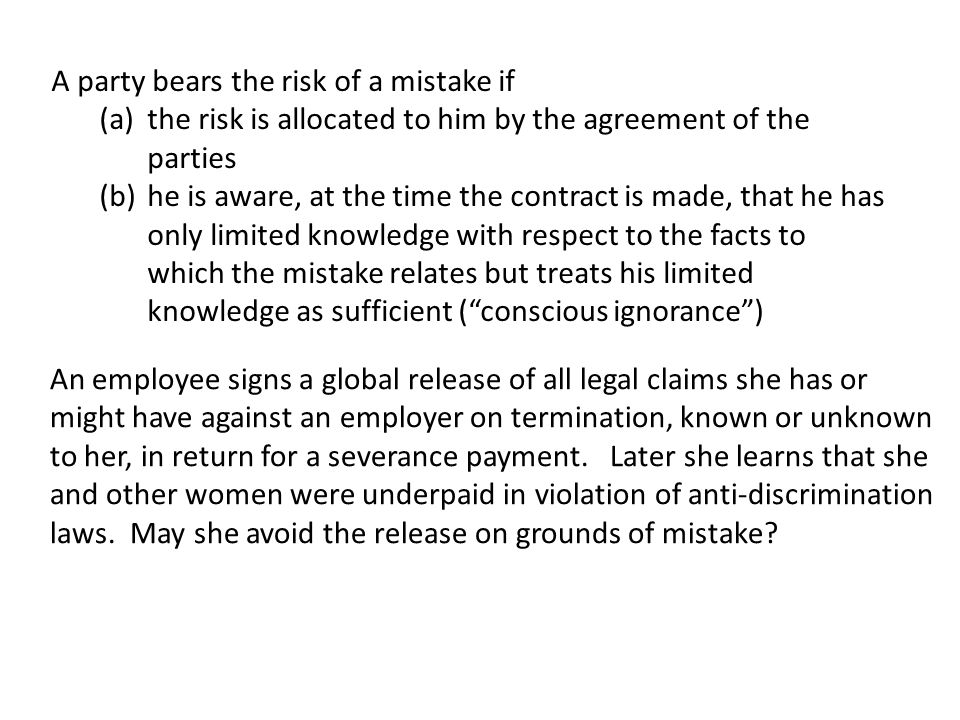 A party bears the risk of a mistake if (a)the risk is allocated to him by the agreement of the parties (b)he is aware, at the time the contract is made, that he has only limited knowledge with respect to the facts to which the mistake relates but treats his limited knowledge as sufficient ( conscious ignorance ) An employee signs a global release of all legal claims she has or might have against an employer on termination, known or unknown to her, in return for a severance payment.