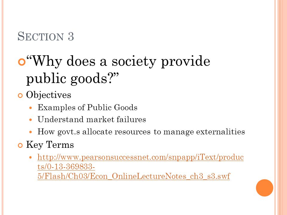 S ECTION 3 Why does a society provide public goods Objectives Examples of Public Goods Understand market failures How govt.s allocate resources to manage externalities Key Terms http://www.pearsonsuccessnet.com/snpapp/iText/produc ts/0-13-369833- 5/Flash/Ch03/Econ_OnlineLectureNotes_ch3_s3.swf http://www.pearsonsuccessnet.com/snpapp/iText/produc ts/0-13-369833- 5/Flash/Ch03/Econ_OnlineLectureNotes_ch3_s3.swf