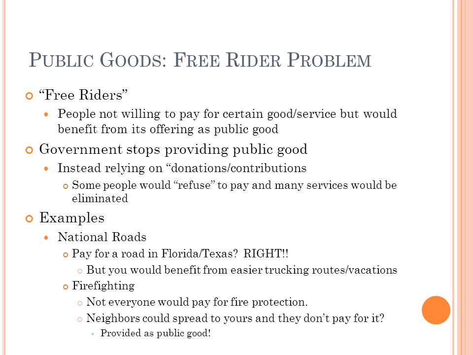 P UBLIC G OODS : F REE R IDER P ROBLEM Free Riders People not willing to pay for certain good/service but would benefit from its offering as public good Government stops providing public good Instead relying on donations/contributions Some people would refuse to pay and many services would be eliminated Examples National Roads Pay for a road in Florida/Texas.