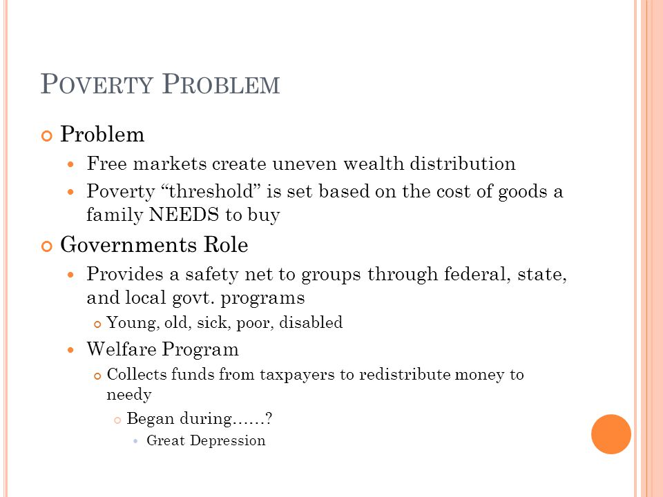 P OVERTY P ROBLEM Problem Free markets create uneven wealth distribution Poverty threshold is set based on the cost of goods a family NEEDS to buy Governments Role Provides a safety net to groups through federal, state, and local govt.